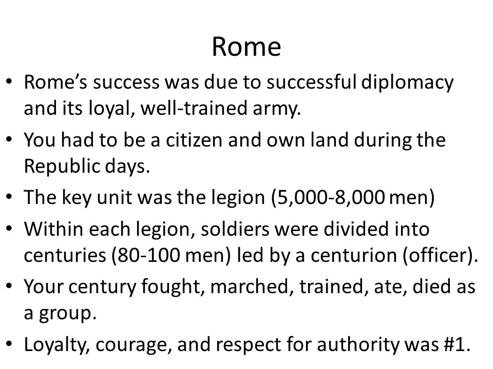 Rome Rome's success was due to successful diplomacy and its loyal, well-trained army. You had to be a citizen and own land during the Republic days.