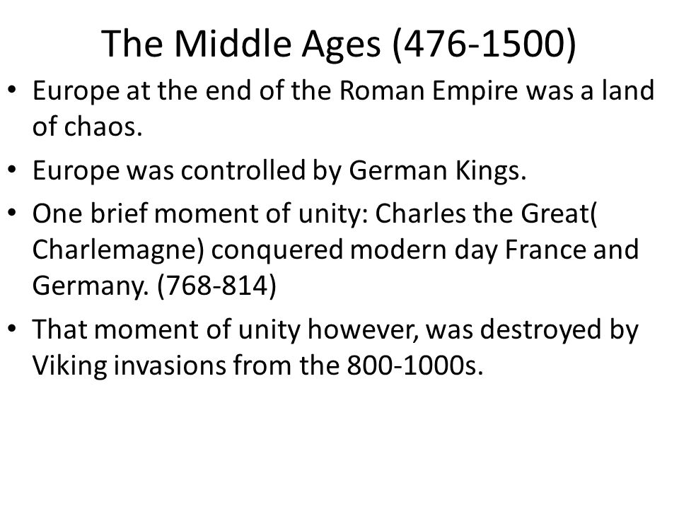 The Middle Ages (476-1500) Europe at the end of the Roman Empire was a land of chaos. Europe was controlled by German Kings.
