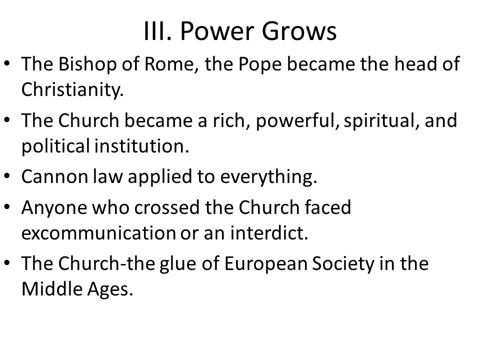 III. Power Grows The Bishop of Rome, the Pope became the head of Christianity.