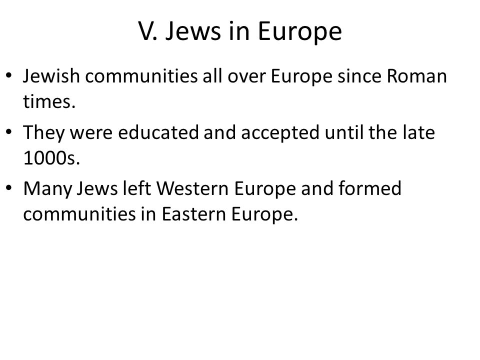 V. Jews in Europe Jewish communities all over Europe since Roman times. They were educated and accepted until the late 1000s.