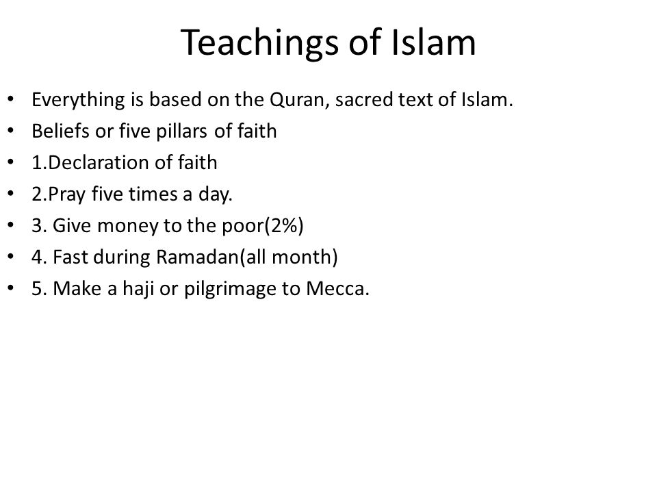 Teachings of Islam Everything is based on the Quran, sacred text of Islam. Beliefs or five pillars of faith.
