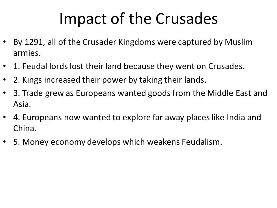 Impact of the Crusades By 1291, all of the Crusader Kingdoms were captured by Muslim armies.