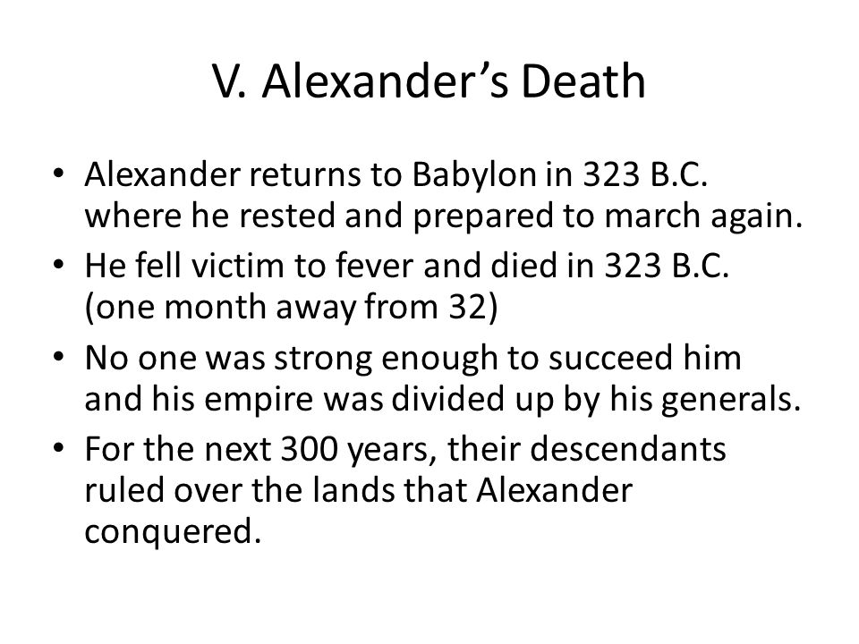 V. Alexander's Death Alexander returns to Babylon in 323 B.C. where he rested and prepared to march again.