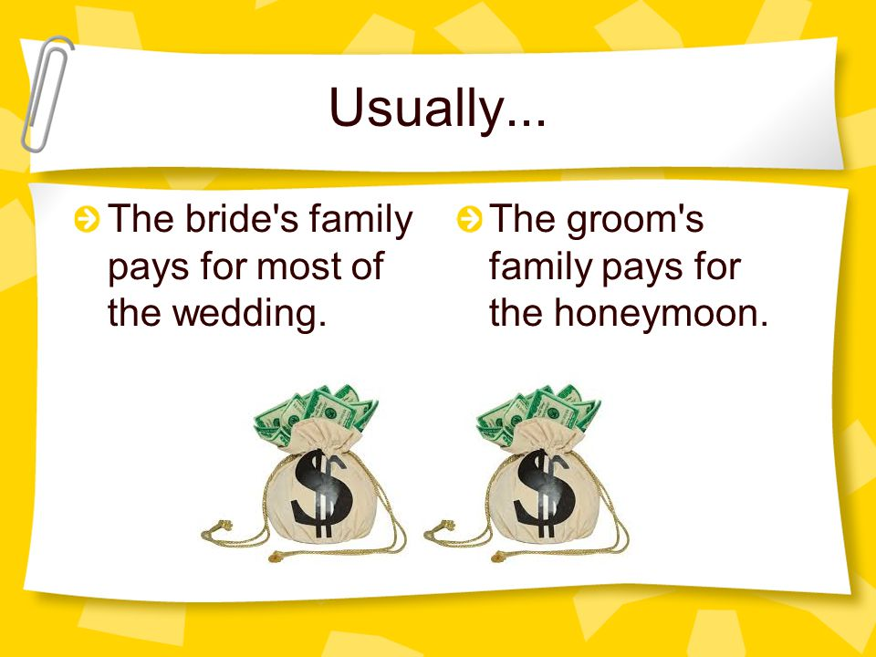 Usually... The bride s family pays for most of the wedding.