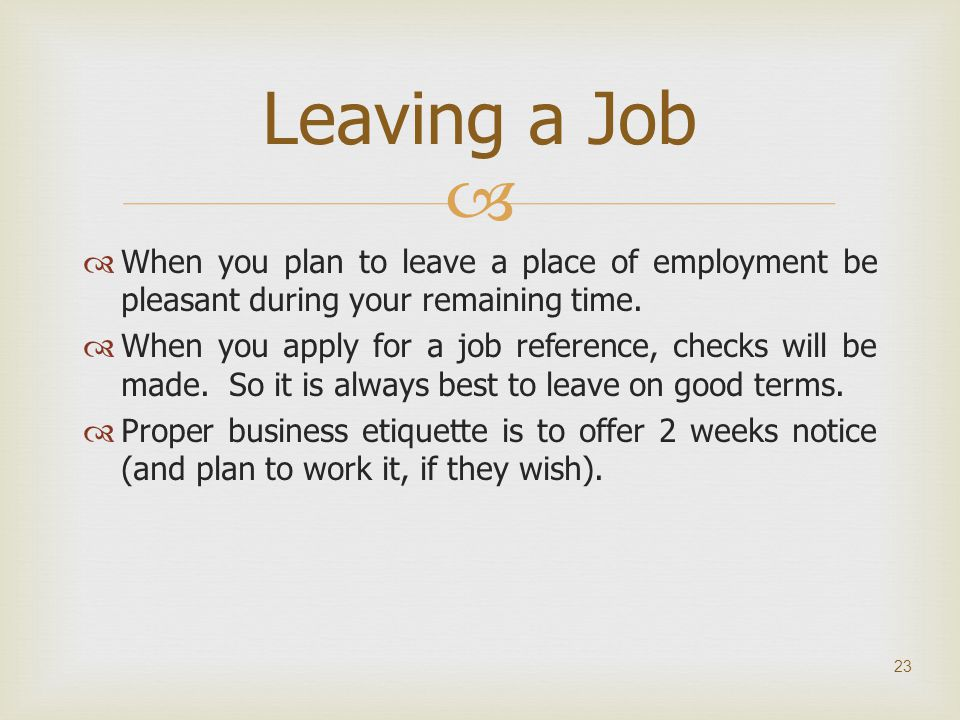 Leaving a Job When you plan to leave a place of employment be pleasant during your remaining time.
