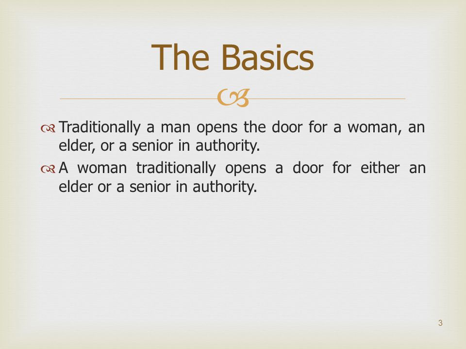The Basics Traditionally a man opens the door for a woman, an elder, or a senior in authority.