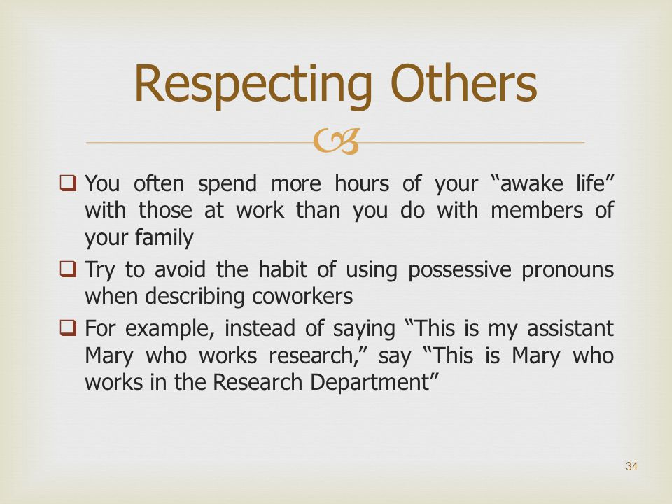 Respecting Others You often spend more hours of your awake life with those at work than you do with members of your family.