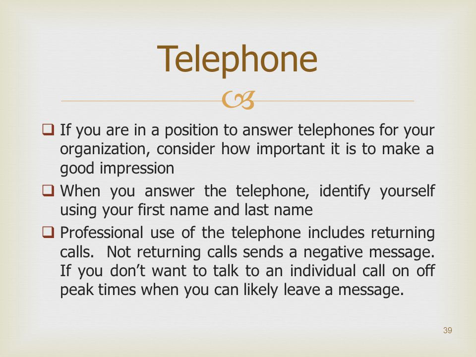Telephone If you are in a position to answer telephones for your organization, consider how important it is to make a good impression.
