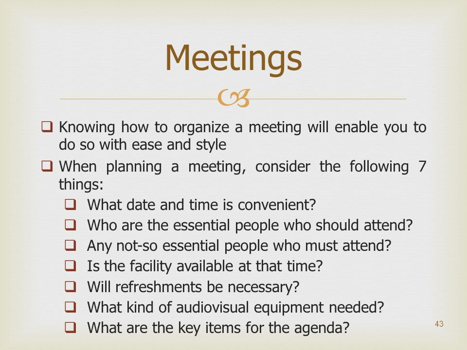 Meetings Knowing how to organize a meeting will enable you to do so with ease and style. When planning a meeting, consider the following 7 things: