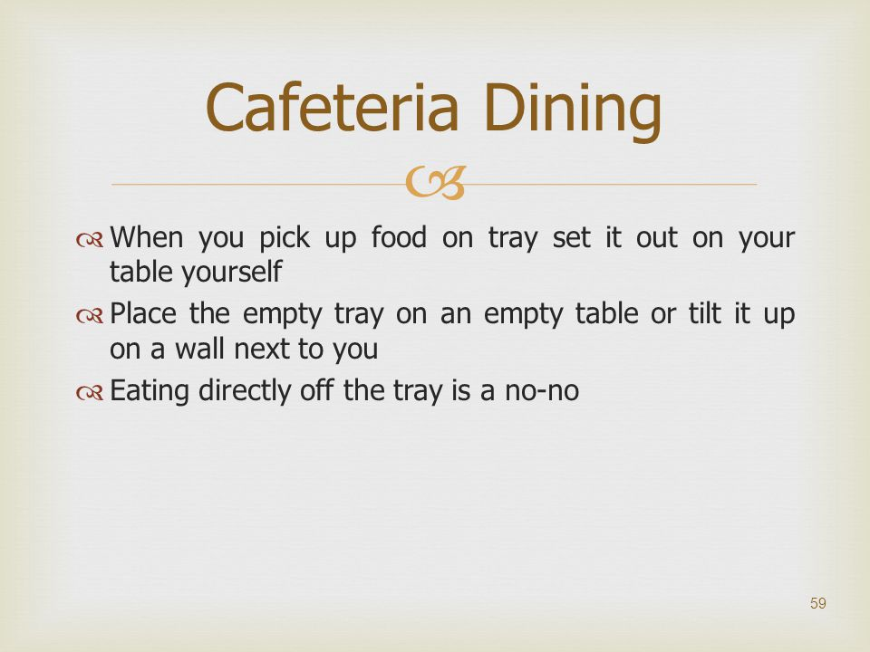 Cafeteria Dining When you pick up food on tray set it out on your table yourself.