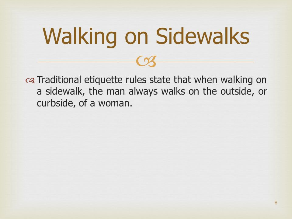Walking on Sidewalks Traditional etiquette rules state that when walking on a sidewalk, the man always walks on the outside, or curbside, of a woman.