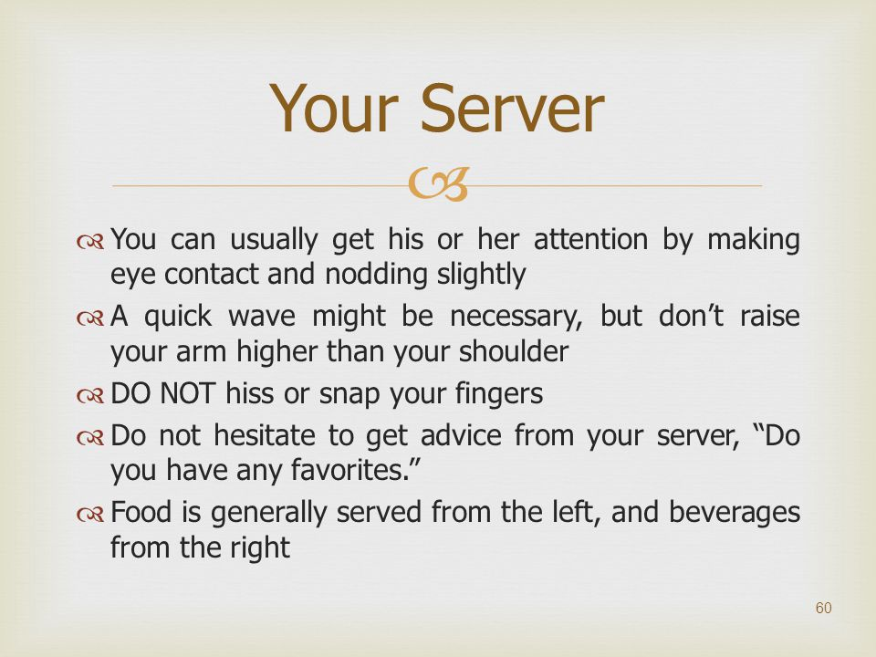 Your Server You can usually get his or her attention by making eye contact and nodding slightly.