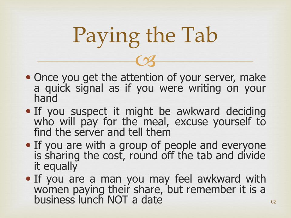 Paying the Tab Once you get the attention of your server, make a quick signal as if you were writing on your hand.