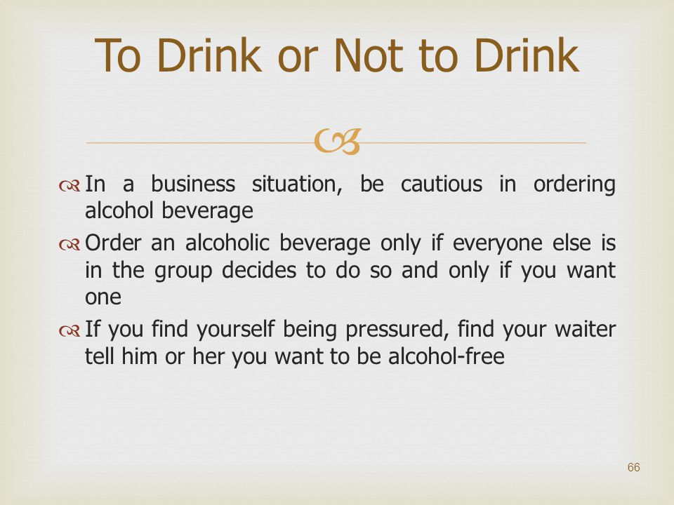To Drink or Not to Drink In a business situation, be cautious in ordering alcohol beverage.