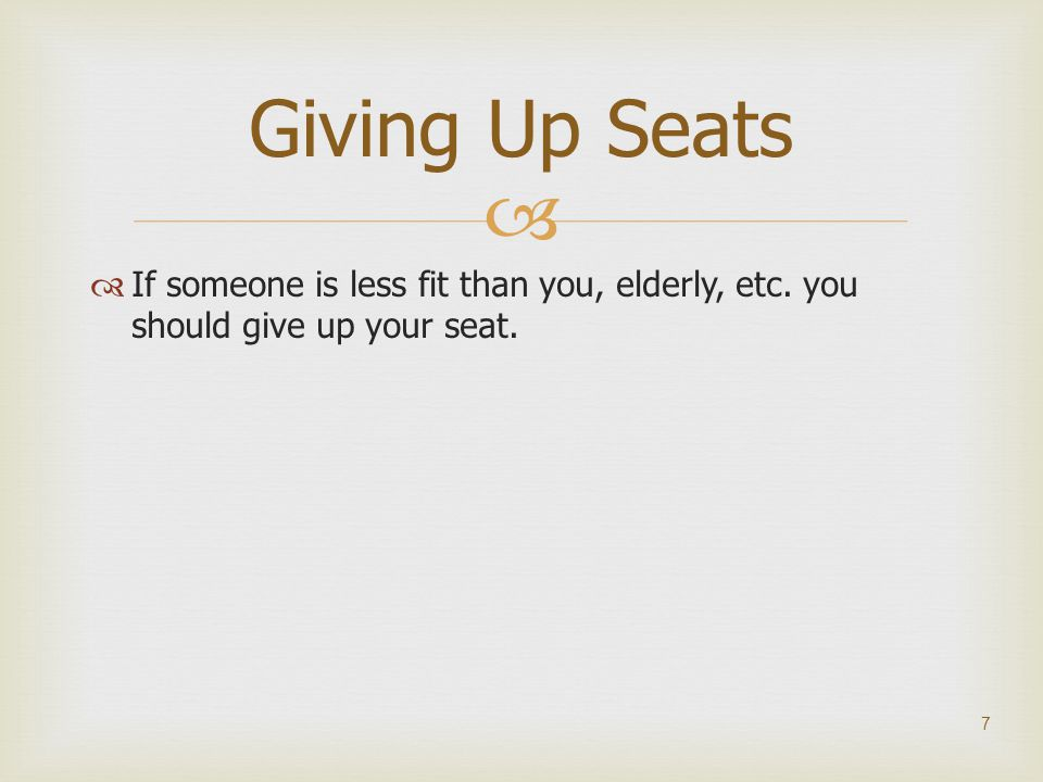 Giving Up Seats If someone is less fit than you, elderly, etc. you should give up your seat.