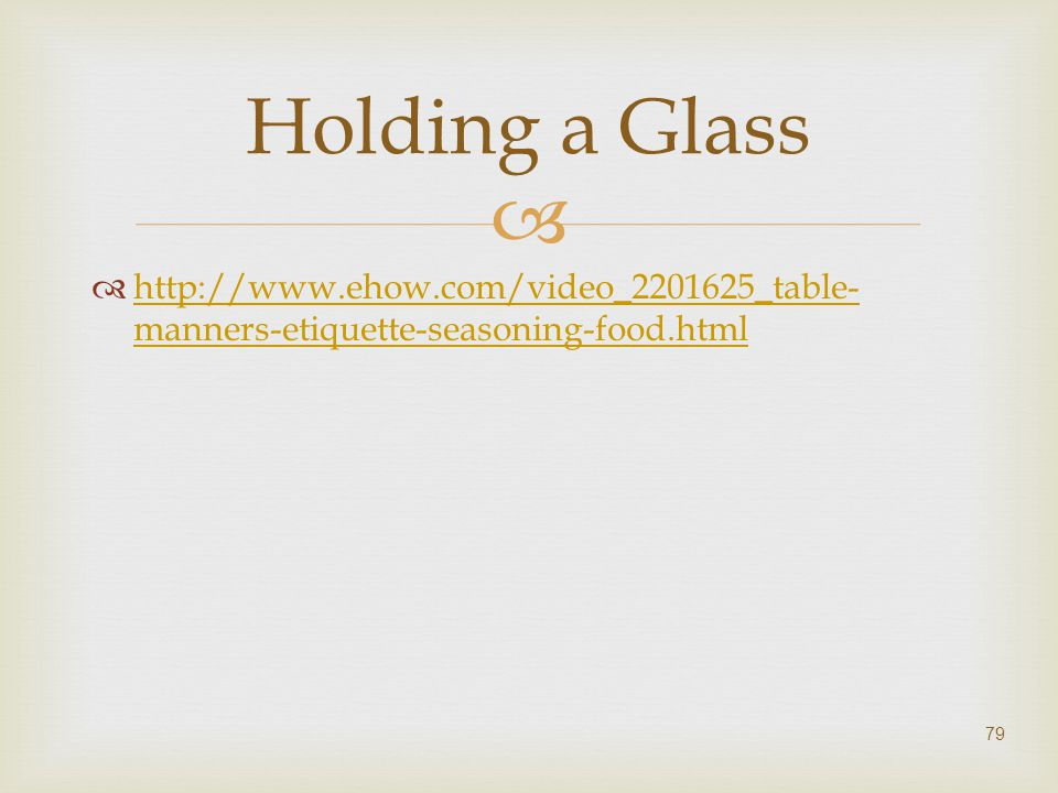Holding a Glass http://www.ehow.com/video_2201625_table-manners-etiquette-seasoning-food.html