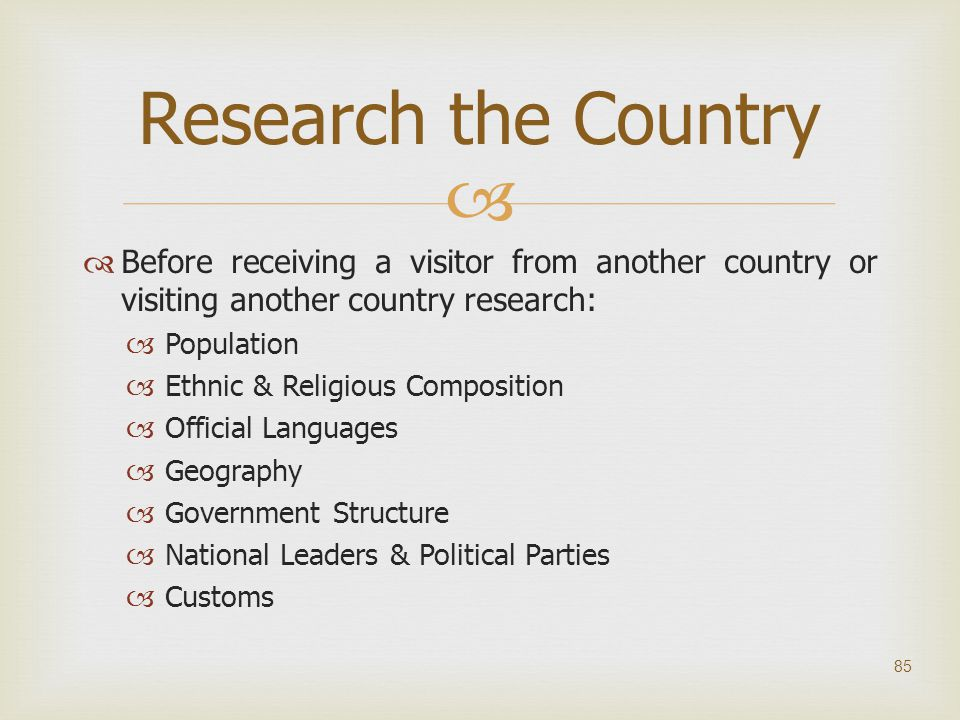 Research the Country Before receiving a visitor from another country or visiting another country research: