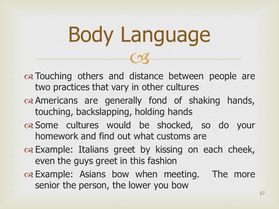 Body Language Touching others and distance between people are two practices that vary in other cultures.
