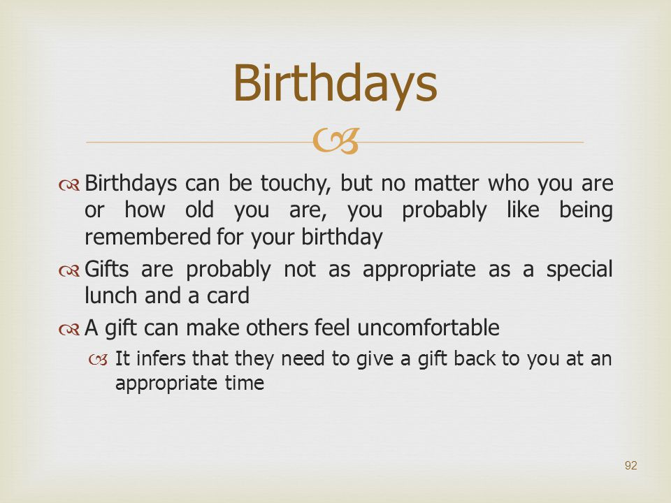 Birthdays Birthdays can be touchy, but no matter who you are or how old you are, you probably like being remembered for your birthday.