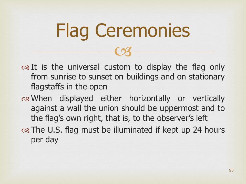 Flag Ceremonies It is the universal custom to display the flag only from sunrise to sunset on buildings and on stationary flagstaffs in the open.