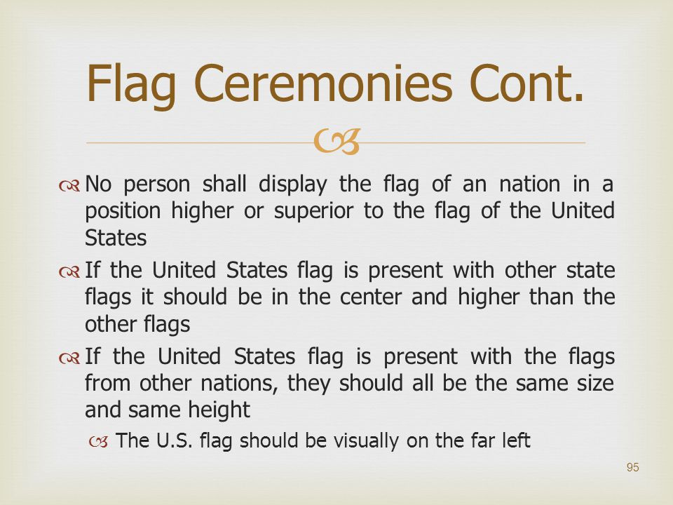 Flag Ceremonies Cont. No person shall display the flag of an nation in a position higher or superior to the flag of the United States.