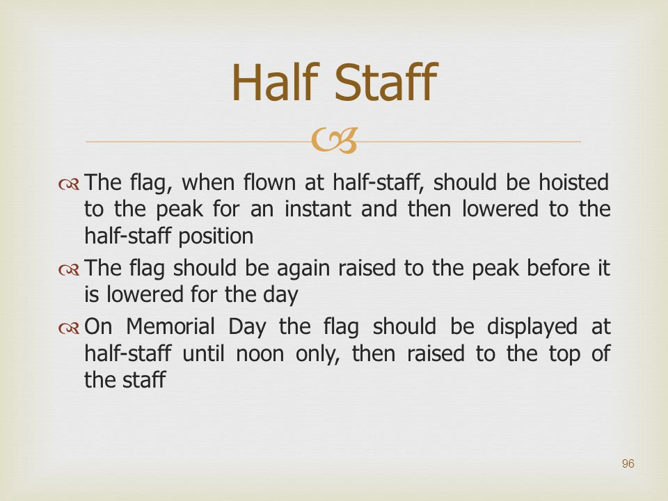 Half Staff The flag, when flown at half-staff, should be hoisted to the peak for an instant and then lowered to the half-staff position.