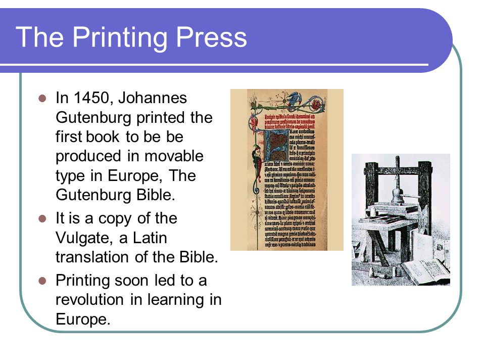 The Printing Press In 1450, Johannes Gutenburg printed the first book to be be produced in movable type in Europe, The Gutenburg Bible.