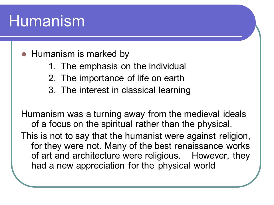 Humanism Humanism is marked by 1. The emphasis on the individual