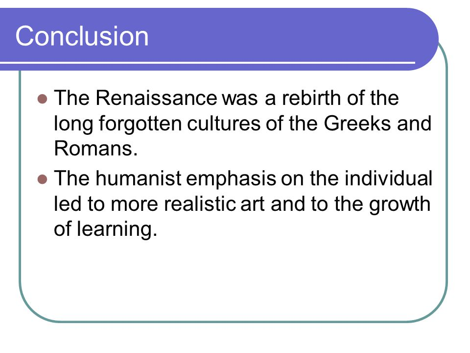 Conclusion The Renaissance was a rebirth of the long forgotten cultures of the Greeks and Romans.