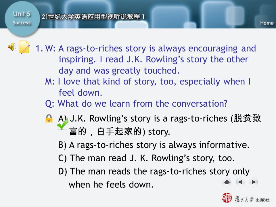 Q1 1. W: A rags-to-riches story is always encouraging and inspiring. I read J.K. Rowling's story the other day and was greatly touched.