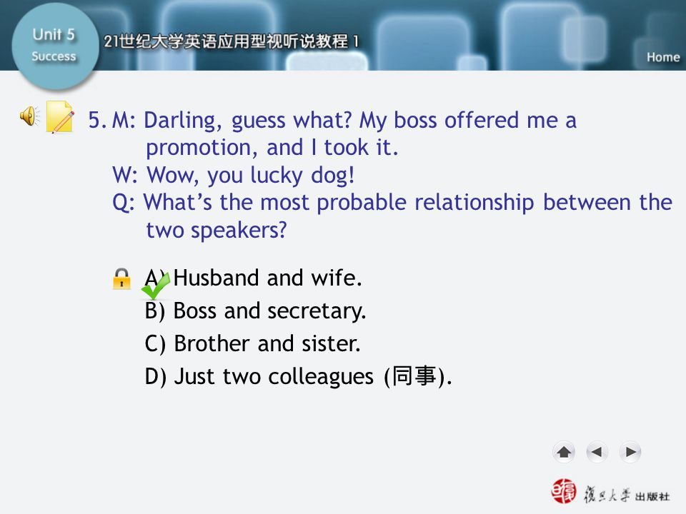 Q5 5. M: Darling, guess what My boss offered me a promotion, and I took it. W: Wow, you lucky dog!
