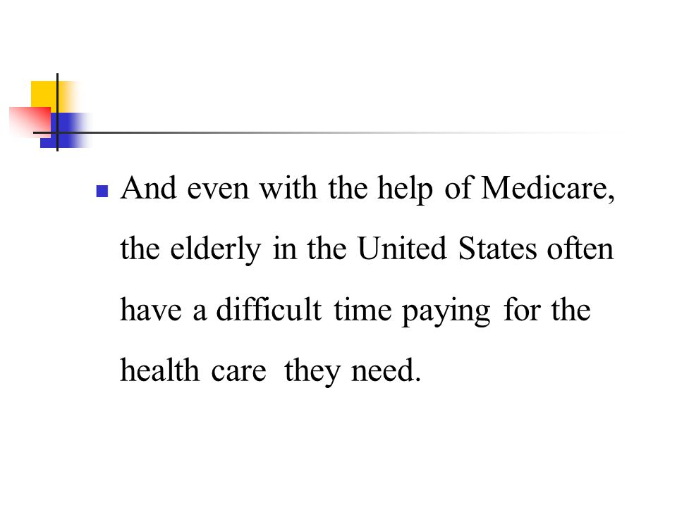 And even with the help of Medicare, the elderly in the United States often have a difficult time paying for the health care they need.