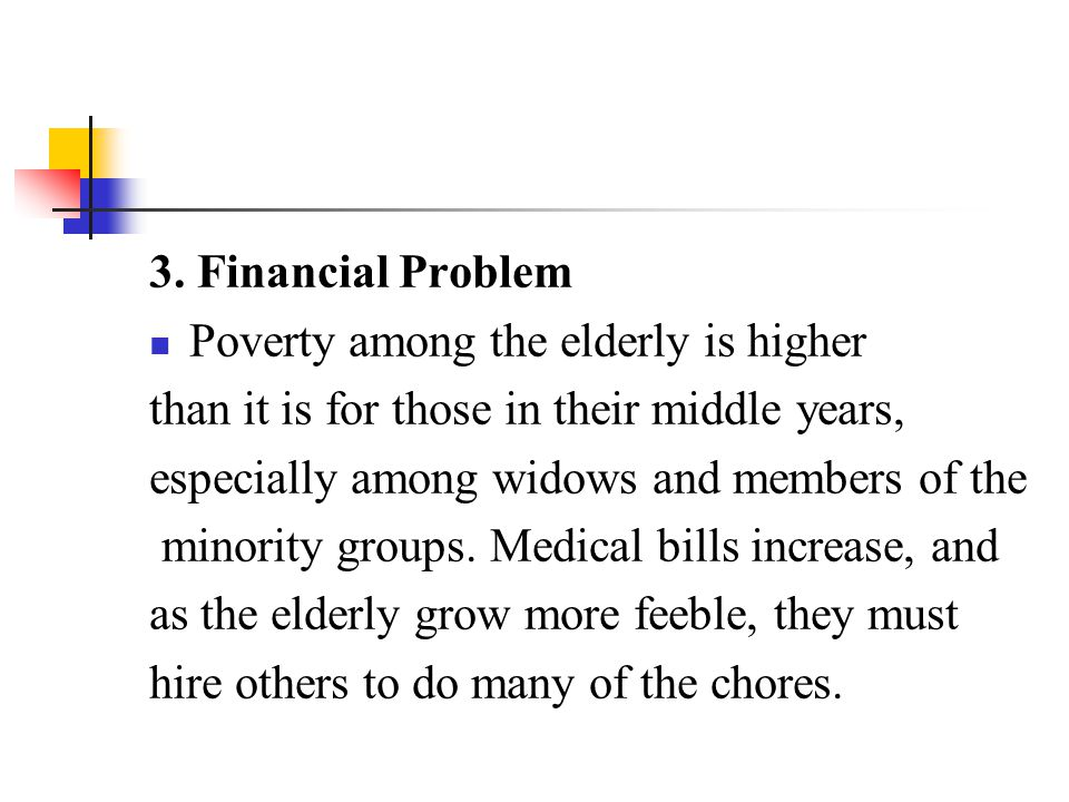 3. Financial Problem Poverty among the elderly is higher. than it is for those in their middle years,