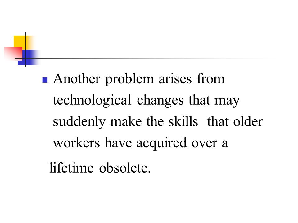 Another problem arises from technological changes that may suddenly make the skills that older workers have acquired over a