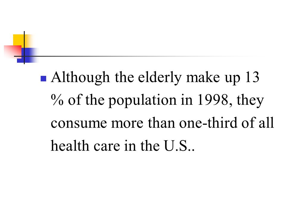 Although the elderly make up 13 % of the population in 1998, they consume more than one-third of all health care in the U.S..
