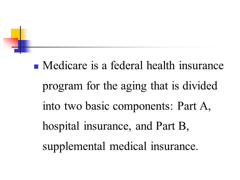 Medicare is a federal health insurance program for the aging that is divided into two basic components: Part A, hospital insurance, and Part B, supplemental medical insurance.