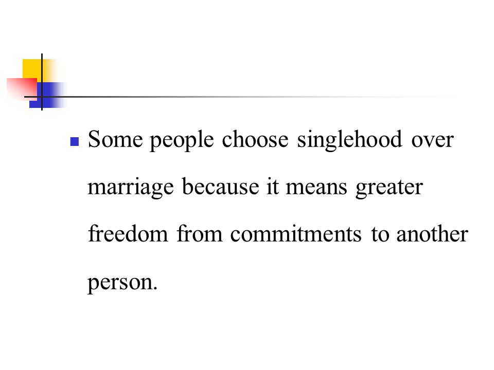 Some people choose singlehood over marriage because it means greater freedom from commitments to another person.