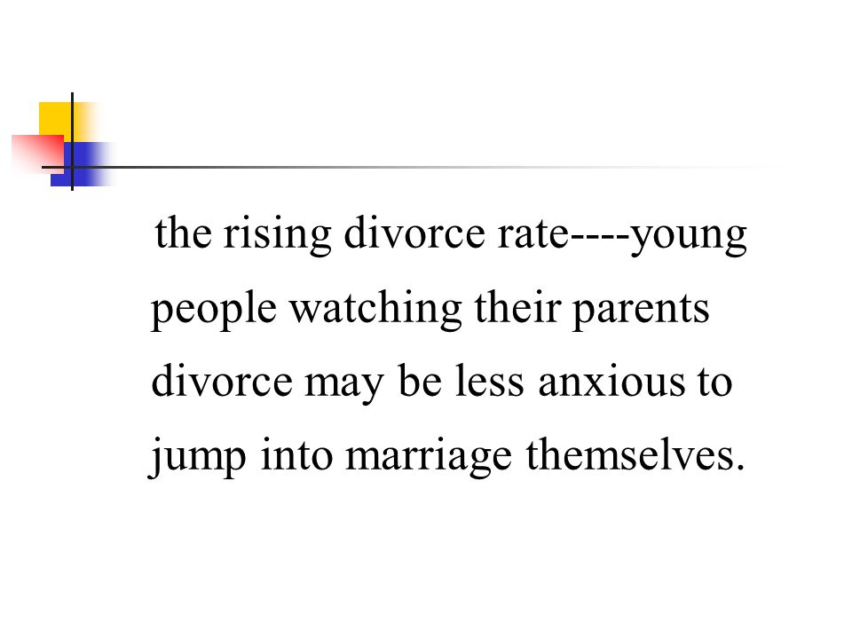 the rising divorce rate----young people watching their parents divorce may be less anxious to jump into marriage themselves.