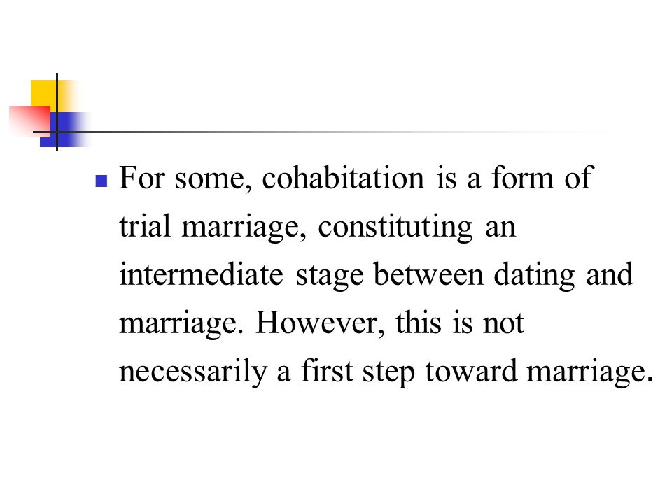For some, cohabitation is a form of trial marriage, constituting an intermediate stage between dating and marriage.