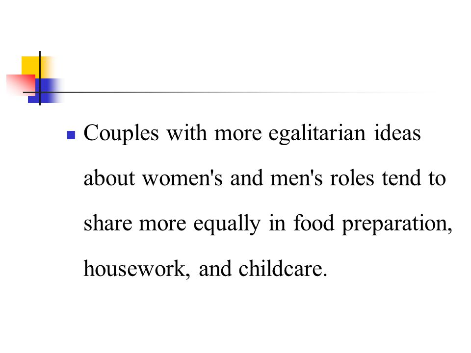 Couples with more egalitarian ideas about women s and men s roles tend to share more equally in food preparation, housework, and childcare.