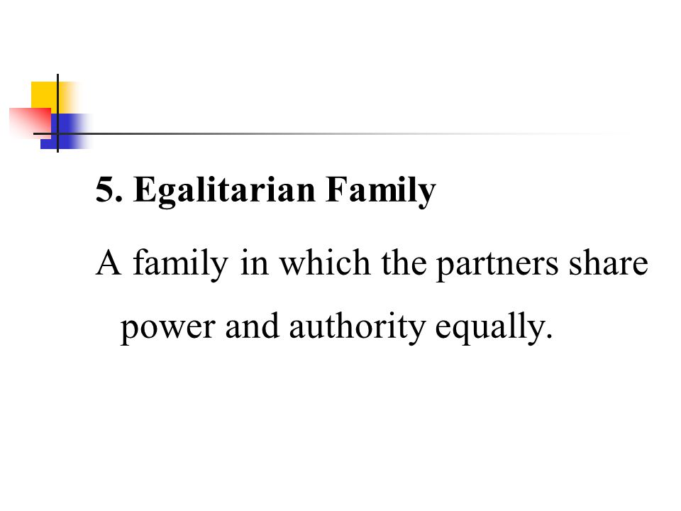 5. Egalitarian Family A family in which the partners share power and authority equally.