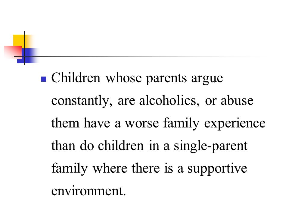 Children whose parents argue constantly, are alcoholics, or abuse them have a worse family experience than do children in a single-parent family where there is a supportive environment.