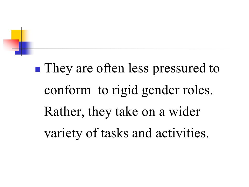 They are often less pressured to conform to rigid gender roles