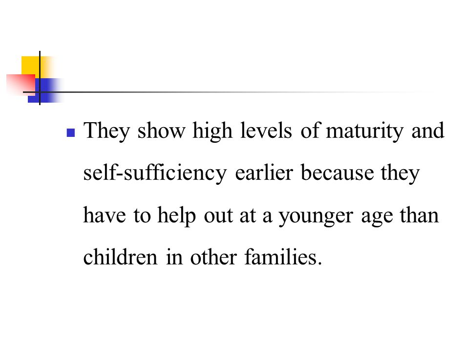 They show high levels of maturity and self-sufficiency earlier because they have to help out at a younger age than children in other families.
