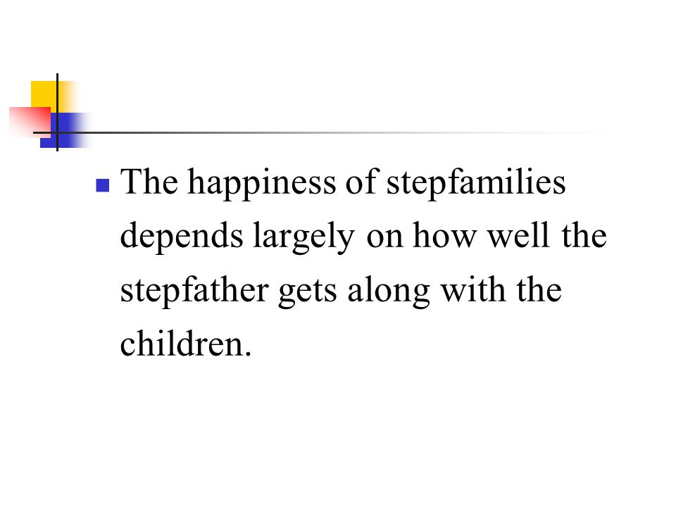 The happiness of stepfamilies depends largely on how well the stepfather gets along with the children.