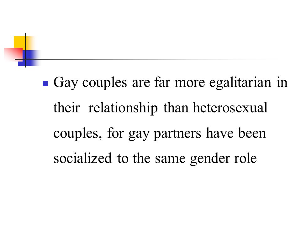 Gay couples are far more egalitarian in their relationship than heterosexual couples, for gay partners have been socialized to the same gender role