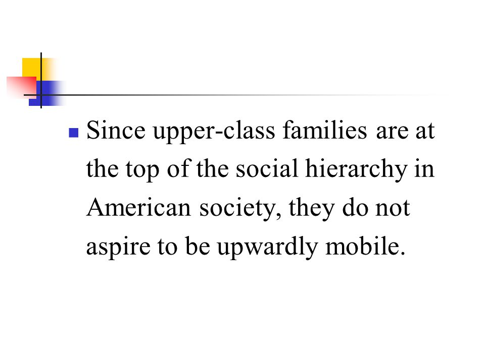 Since upper-class families are at the top of the social hierarchy in American society, they do not aspire to be upwardly mobile.