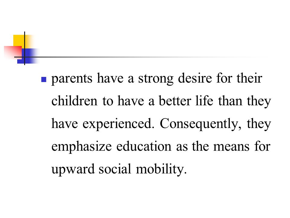 parents have a strong desire for their children to have a better life than they have experienced.