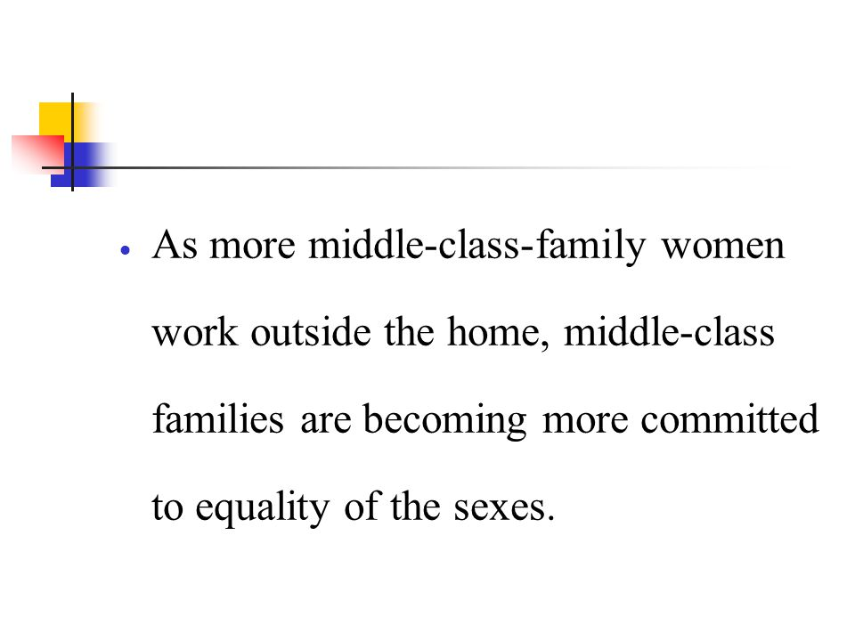 As more middle-class-family women work outside the home, middle-class families are becoming more committed to equality of the sexes.