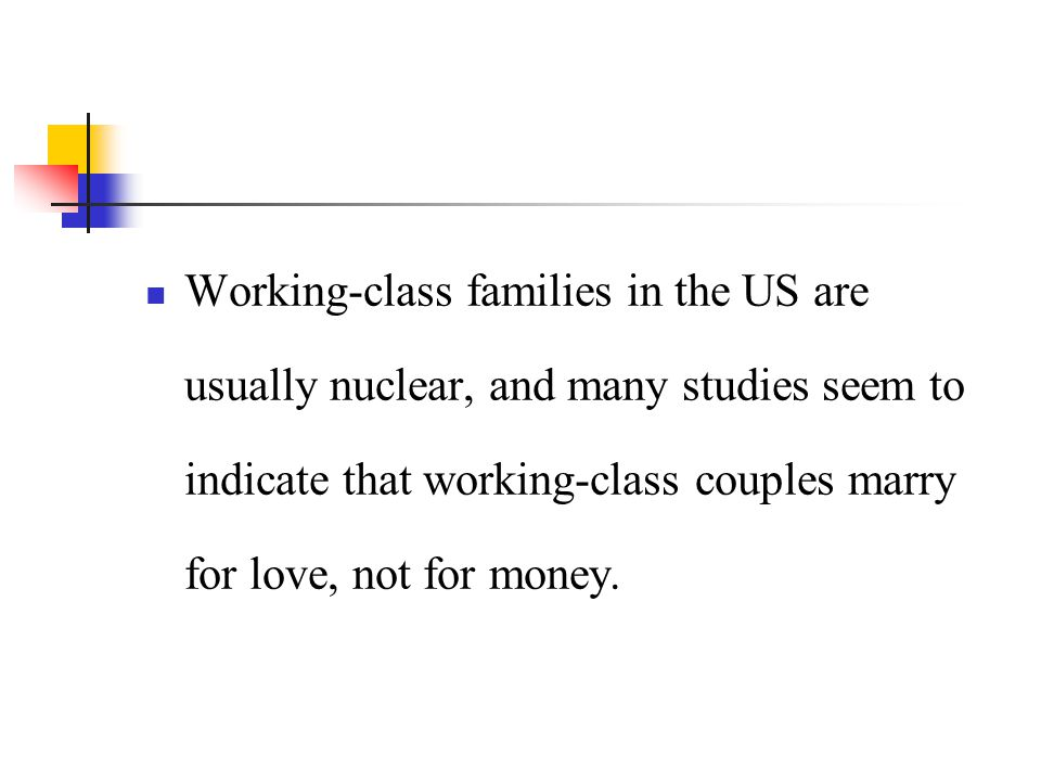 Working-class families in the US are usually nuclear, and many studies seem to indicate that working-class couples marry for love, not for money.
